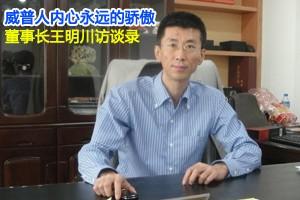 威普人内心永远的骄傲 董事长王明川访谈