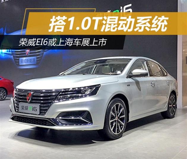荣威ei6或上海车展上市 搭1.0T混动系统