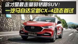 这才是最走量的轿跑SUV!一汽马自达全新CX-4动态首试