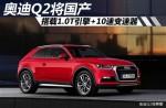 奥迪Q2将国产 搭载1.0T引擎+10速变速器