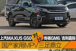 国产家用MPV三足鼎立 上汽MAXUS G50 传祺GM6 吉利嘉际对比
