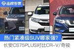 逛车市丨长安CS75PLUS对比奇骏/CR-V 自主合资哪家强?