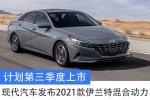 现代汽车发布2021款伊兰特混合动力 计划第三季度上市