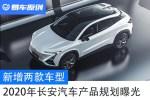 新增两款车型 2020年长安汽车产品规划曝光