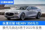 纵置后驱6缸48V 350马力 换代马自达6将于2022年发售