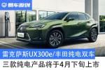 雷克萨斯UX300e/丰田纯电双车 三款纯电产品将于4月下旬上市
