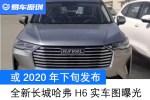 全新长城哈弗H6实车图曝光 或2020年下旬发布