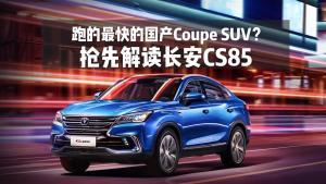最快的国产Coupe SUV?抢先解读长安CS85